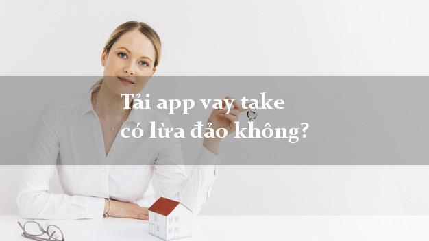 Tải app vay take có lừa đảo không?