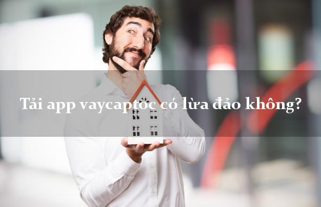 Tải app vaycaptoc có lừa đảo không?