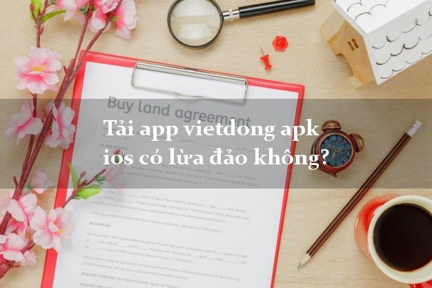 Tải app vietdong apk ios có lừa đảo không?
