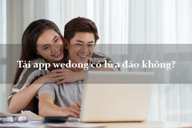Tải app wedong có lừa đảo không?