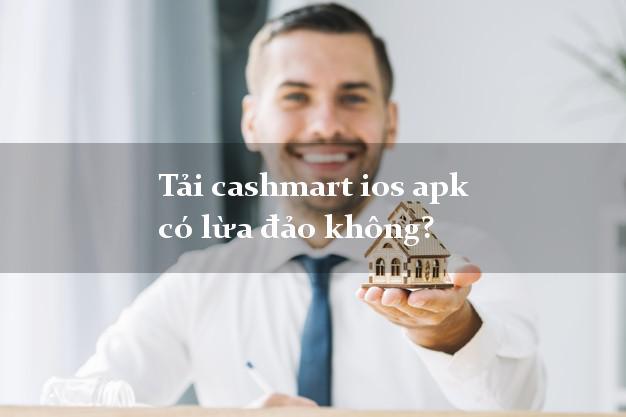 Tải cashmart ios apk có lừa đảo không?