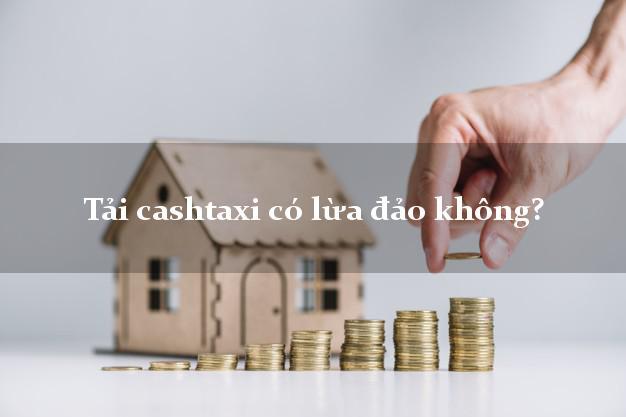 Tải cashtaxi có lừa đảo không?