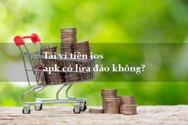 Tải ví tiền ios apk có lừa đảo không?
