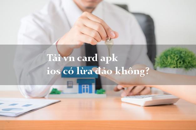 Tải vn card apk ios có lừa đảo không?