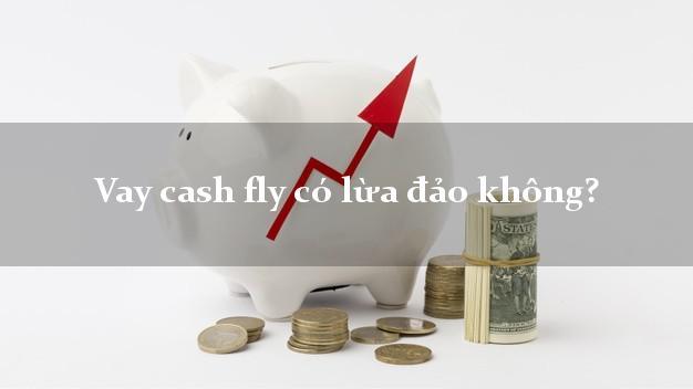 Vay cash fly có lừa đảo không?