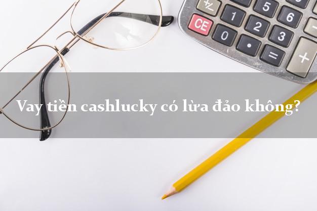 Vay tiền cashlucky có lừa đảo không?