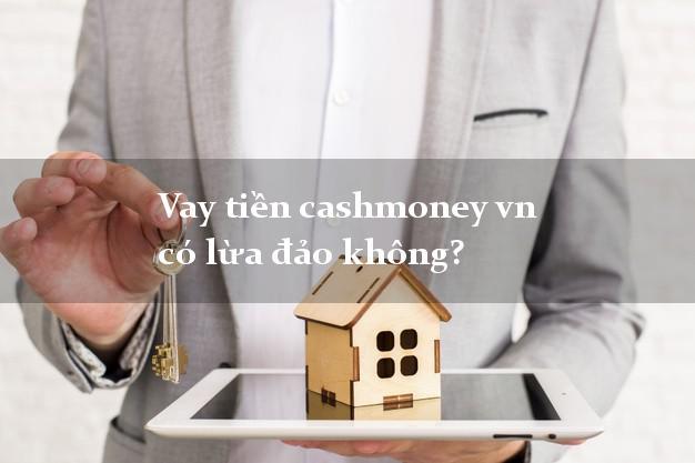 Vay tiền cashmoney vn có lừa đảo không?
