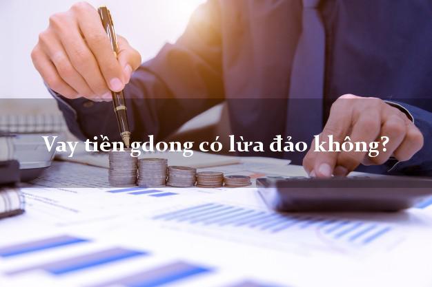 Vay tiền gdong có lừa đảo không?