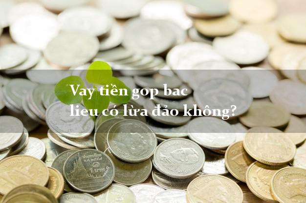 Vay tiền gop bac lieu có lừa đảo không?