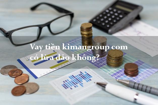 Vay tiền kimangroup com có lừa đảo không?