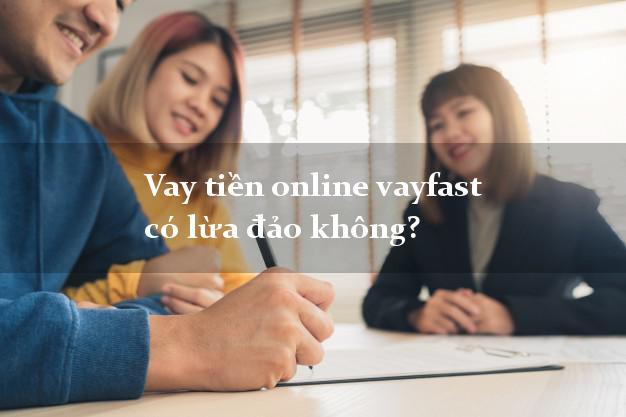 Vay tiền online vayfast có lừa đảo không?