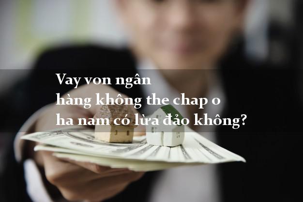 Vay von ngân hàng không the chap o ha nam có lừa đảo không?
