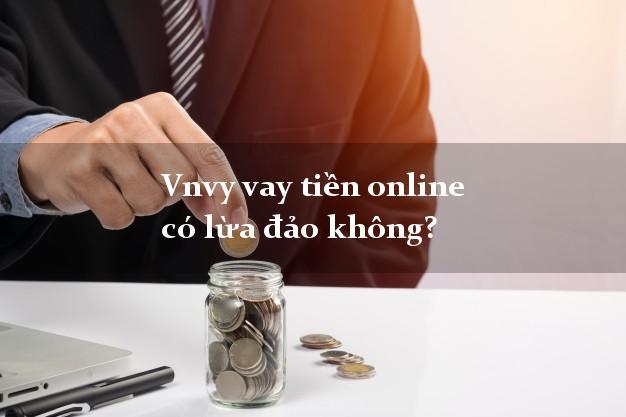 Vnvy vay tiền online có lừa đảo không?