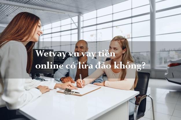 Wetvay vn vay tiền online có lừa đảo không?