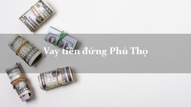Vay tiền đứng Phú Thọ