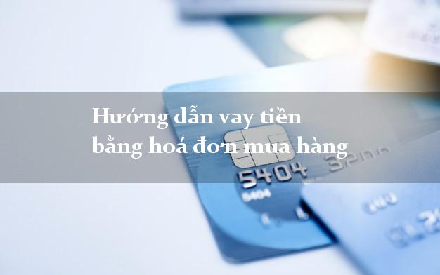 Hướng dẫn vay tiền bằng hoá đơn mua hàng xét duyệt nhanh