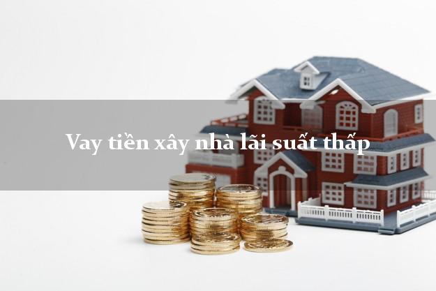 Vay tiền xây nhà lãi suất thấp